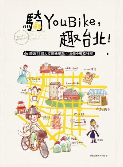 騎YouBike, 趣台北!:YouBike x 捷運 散步 帶您採訪台北:騎遍75個人文風味景點 X 16個小確幸行程