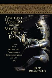 Ancient Wisdom And The Measure Of Our Days:The spiritual dimensions of retirement, aging and loss