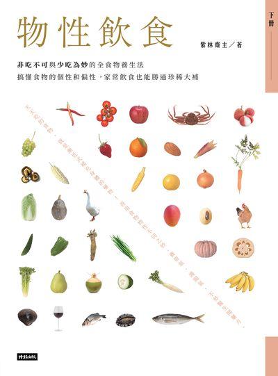 物性飲食:非吃不可與少吃為妙的全食物養生法:搞懂食物的個性和偏性, 家常飲食也能勝過珍稀大補. 下冊