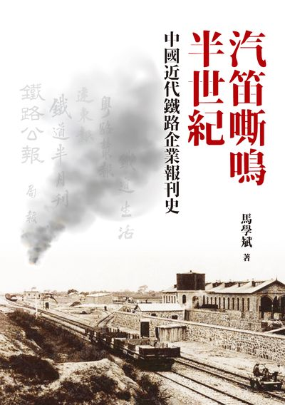 汽笛嘶鳴半世紀:中國近代鐵路企業報刊史