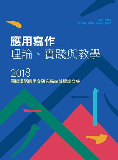 應用寫作理論、實踐與教學:2018國際漢語應用文研究高端論壇論文集