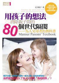 用孩子的想法消除親子間的80個世代隔閡:為人父母者的教科書