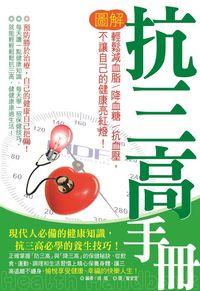圖解抗三高手冊:輕鬆減血脂.降血糖和抗血壓, 不讓自己的健康亮紅燈!