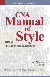 中央社英文新聞寫作與編輯指南 = CNA manual of style : a trusted companion to English-language news writers