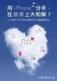 用iPhone分手, 在臉書上大和解?:50個你不可不知的雲端生活關鍵報告