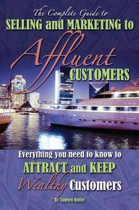 The complete guide to selling and marketing to affluent customers:everything you need to know to attract and keep wealthy customers