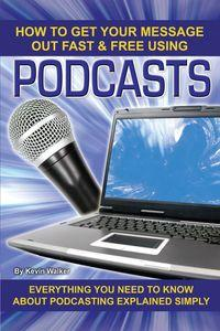How to get your message out fast & free using podcasts:everything you need to know about podcasting explained simply