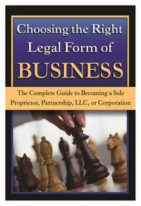 Choosing the right legal form of business:the complete guide to becoming a sole proprietor, partnership, LLC, or corporation
