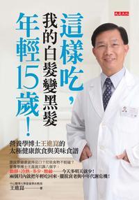 這樣吃, 我的白髮變黑髮、年輕15歲!:營養學博士王進崑的太極健康飲食與美味食譜