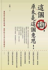 這個詞,原來是這個意思!:重返語文的歷史現場,讓你的中文功力迅速破表