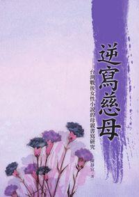 逆寫慈母:台灣戰後女性小說的母親書寫研究