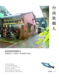 台南旅職人:阿春爸的府城旅式, 紀錄執著之人x市集巷弄x老店傳承的日常美好