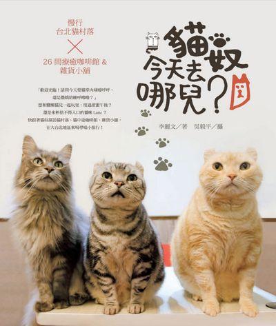 貓奴, 今天去哪兒?:慢行臺北貓村落X26間療癒咖啡館&雜貨小舖